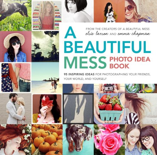 Beautiful Mess Photo Idea Book 95 Inspiring Ideas for Photographing Your Friends, Your World, and Yourself  2013 edition cover