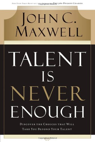Talent Is Never Enough Discover the Choices That Will Take You Beyond Your Talent  2007 edition cover