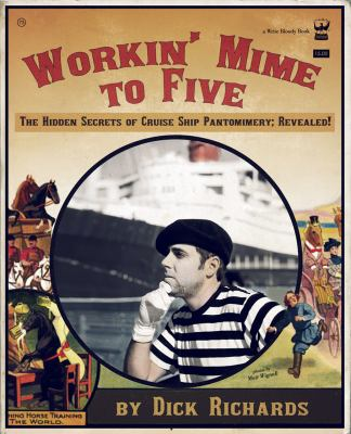 Workin' Mime to Five The Hidden Secrets of Cruise Ship Pantomimery; Revealed!  2011 9781935904038 Front Cover