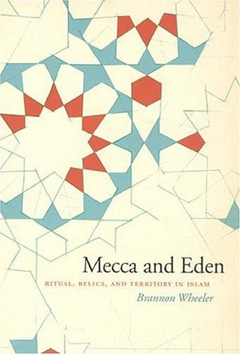 Mecca and Eden Ritual, Relics, and Territory in Islam  2006 9780226888040 Front Cover