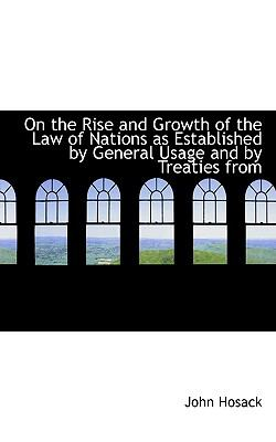 On the Rise and Growth of the Law of Nations As Established by General Usage and by Treaties From  N/A 9781113857040 Front Cover