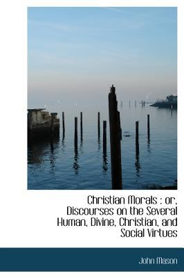 Christian Morals Or, Discourses on the Several Human, Divine, Christian, and Social Virtues N/A 9781115246040 Front Cover