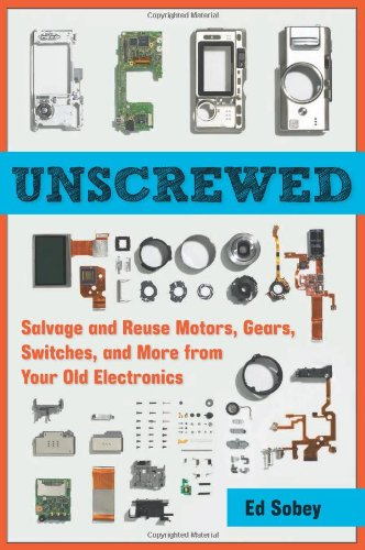 Unscrewed Salvage and Reuse Motors, Gears, Switches, and More from Your Old Electronics  2011 9781569766040 Front Cover
