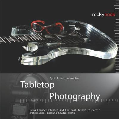 Tabletop Photography Using Compact Flashes and Low-Cost Tricks to Create Professional-Looking Studio Shots  2012 9781937538040 Front Cover