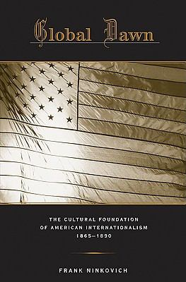Global Dawn The Cultural Foundation of American Internationalism, 1865-1890  2009 9780674035041 Front Cover