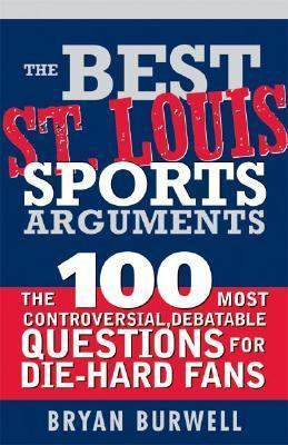 Best St. Louis Sports Arguments The 100 Most Controversial, Debatable Questions for Die-Hard Fans  2007 9781402211041 Front Cover