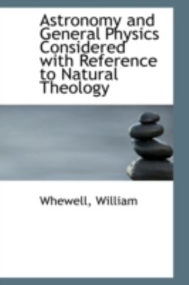 Astronomy and General Physics Considered with Reference to Natural Theology  N/A 9781113189042 Front Cover