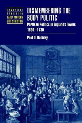 Dismembering the Body Politic Partisan Politics in England's Towns, 1650-1730  2002 9780521526043 Front Cover