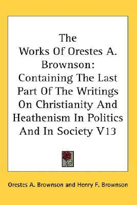 Works of Orestes a Brownson Containing the Last Part of the Writings on Christianity and Heathenism in Politics and in Society V13 N/A 9780548088043 Front Cover