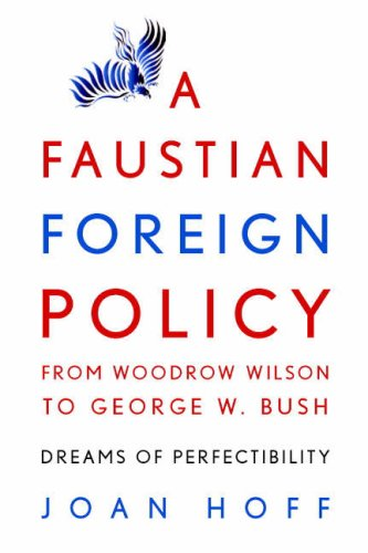 Faustian Foreign Policy from Woodrow Wilson to George W. Bush Dreams of Perfectibility  2008 edition cover