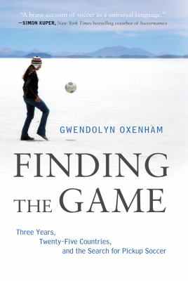 Finding the Game Three Years, Twenty-Five Countries, and the Search for Pickup Soccer  2012 edition cover