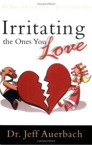 Irritating the Ones You Love The down and Dirty Guide to Better Relationships  2002 edition cover