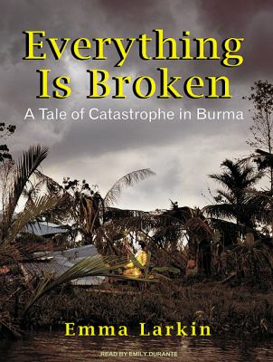 Everything Is Broken: A Tale of Catastrophe in Burma: Library Edition  2010 9781400147045 Front Cover