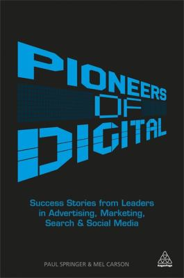 Pioneers of Digital Success Stories from Leaders in Advertising, Marketing, Search and Social Media  2013 9780749466046 Front Cover