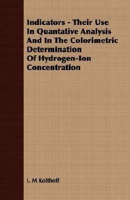 Indicators - Their Use in Quantative Analysis and in the Colorimetric Determination of Hydrogen-Ion Concentration  N/A 9781406713046 Front Cover