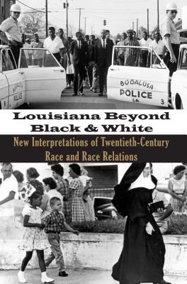 Louisiana Beyond Black and White New Interpretations of Twentieth-Century Race and Race Relations  2011 edition cover
