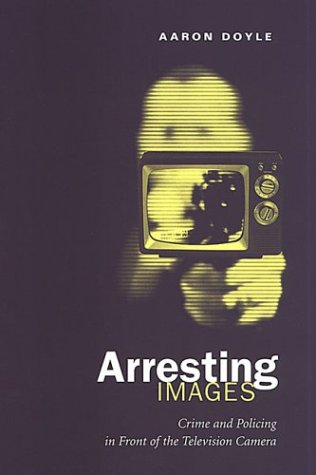 Arresting Images Crime and Policing in Front of the Television Camera  2003 edition cover