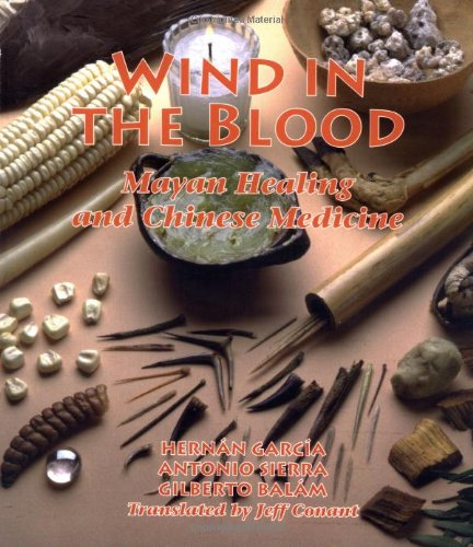 Wind in the Blood Mayan Healing and Chinese Medicine  1999 9781556433047 Front Cover