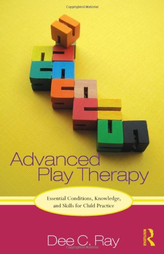 Advanced Play Therapy Essential Conditions, Knowledge, and Skills for Child Practice  2011 edition cover