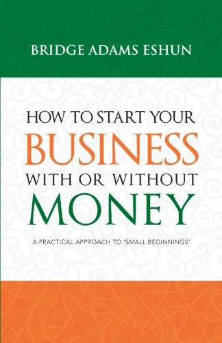 How to Start Your Business with or Without Money A Practical Approach to 'Small Beginnings'  2013 9781490712048 Front Cover