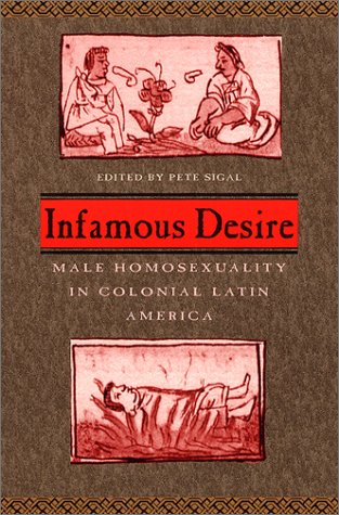 Infamous Desire Male Homosexuality in Colonial Latin America  2003 9780226757049 Front Cover