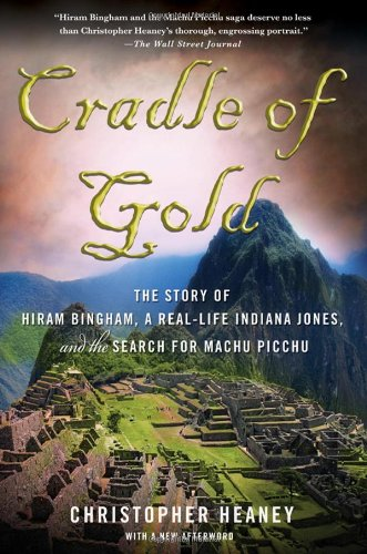 Cradle of Gold The Story of Hiram Bingham, a Real-Life Indiana Jones, and the Search for Machu Picchu  2011 edition cover