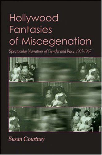 Hollywood Fantasies of Miscegenation Spectacular Narratives of Gender and Race  2005 edition cover