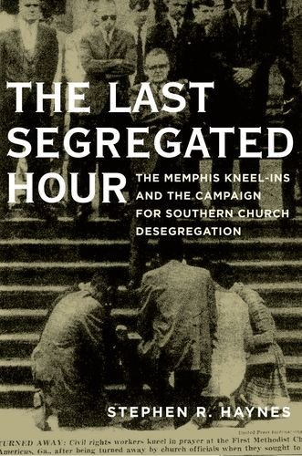 Last Segregated Hour The Memphis Kneel-Ins and the Campaign for Southern Church Desegregation  2013 edition cover