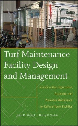 Turf Maintenance Facility Design and Management A Guide to Shop Organization, Equipment, and Preventive Maintenance for Golf and Sports Facilities  2008 9780470081051 Front Cover