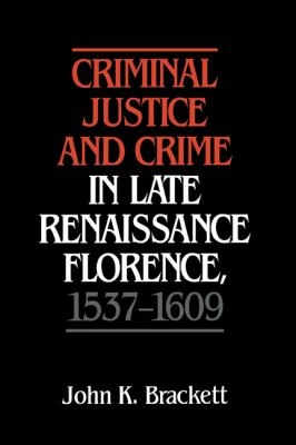 Criminal Justice and Crime in Late Renaissance Florence, 1537-1609   1992 9780521404051 Front Cover