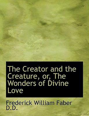 Creator and the Creature, or, the Wonders of Divine Love N/A 9781115264051 Front Cover
