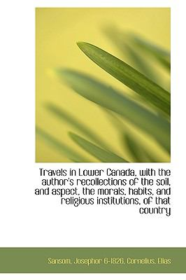 Travels in Lower Canada, with the Author's Recollections of the Soil, and Aspect, the Morals, Habits N/A 9781113485052 Front Cover