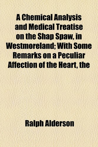 Chemical Analysis and Medical Treatise on the Shap Spaw, in Westmoreland; with Some Remarks on a Peculiar Affection of the Heart  2010 edition cover