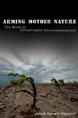 Arming Mother Nature The Birth of Catastrophic Environmentalism  2013 edition cover