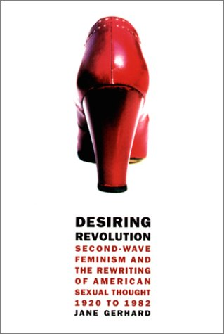 Desiring Revolution Second-Wave Feminism and the Rewriting of Twentieth-Century American Sexual Thought  2001 9780231112055 Front Cover