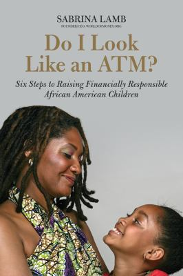 Do I Look Like an ATM? Six Steps to Raising Financially Responsible African American Children  2013 edition cover