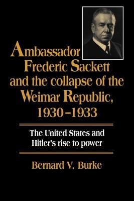 Ambassador Frederic Sackett and the Collapse of the Weimar Republic, 1930-1933 The United States and Hitler's Rise to Power  1994 9780521470056 Front Cover