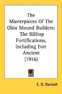 Masterpieces of the Ohio Mound Builders : The Hilltop Fortifications, Including Fort Ancient (1916) N/A 9780548622056 Front Cover