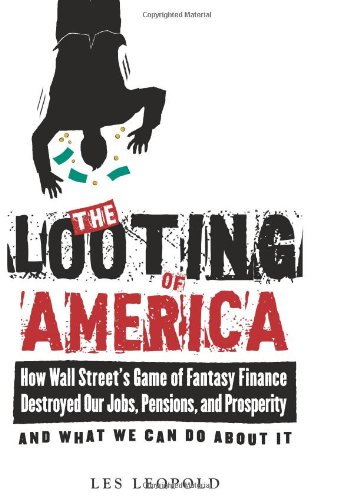 Looting of America How Wall Street's Game of Fantasy Finance Destroyed Our Jobs, Pensions, and Prosperity - And What We Can Do about It  2009 edition cover