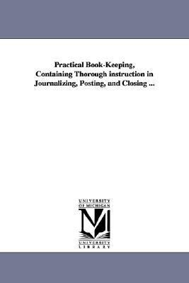 Practical Book-Keeping, Containing Thorough Instruction in Journalizing, Posting, and Closing N/A edition cover