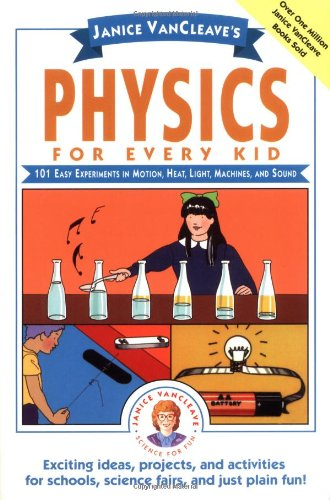 Janice VanCleave's Physics for Every Kid 101 Easy Experiments in Motion, Heat, Light, Machines, and Sound  1991 9780471525059 Front Cover