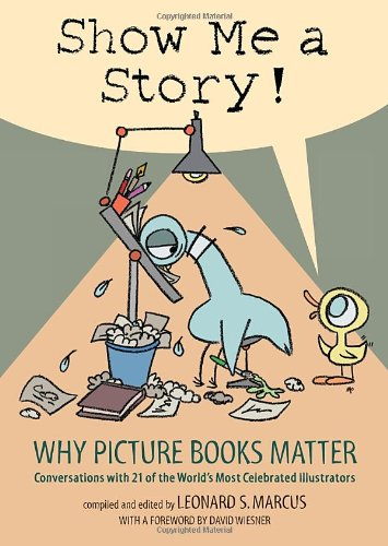 Show Me a Story! Why Picture Books Matter - Conversations with 21 of the World's Most Celebrated Illustrators  2012 9780763635060 Front Cover