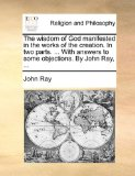 Wisdom of God Manifested in the Works of the Creation in Two Parts with Answers to Some Objections by John Ray N/A edition cover