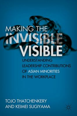 Making the Invisible Visible Understanding Leadership Contributions of Asian Minorities in the Workplace  2011 9780230103061 Front Cover