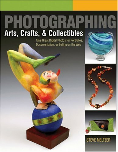 Photographing Arts, Crafts and Collectibles Take Great Digital Photos for Portfolios, Documentation, or Selling on the Web  2007 edition cover