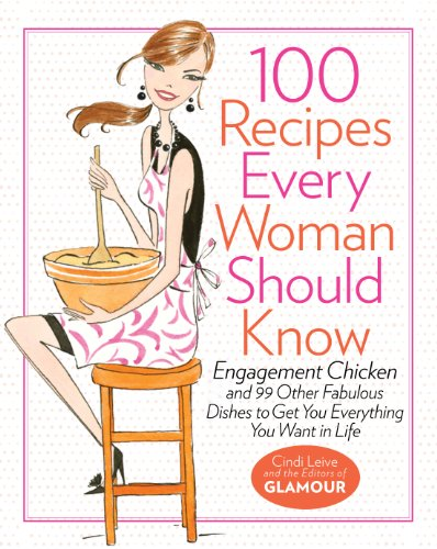 100 Recipes Every Woman Should Know Engagement Chicken and 99 Other Fabulous Dishes to Get You Everything You Want in Life  2010 9781401324063 Front Cover