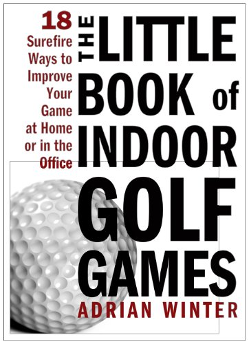 Little Book of Indoor Golf Games 18 Sure-Fire Ways to Improve Your Game at Home or in the Office  2010 9781402244063 Front Cover