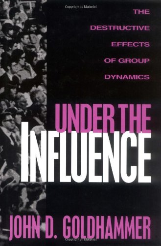 Under the Influence The Destructive Effects of Group Dynamics  1996 9781573920063 Front Cover