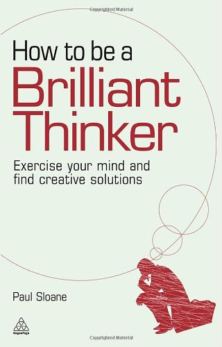 How to Be a Brilliant Thinker Exercise Your Mind and Find Creative Solutions  2010 edition cover