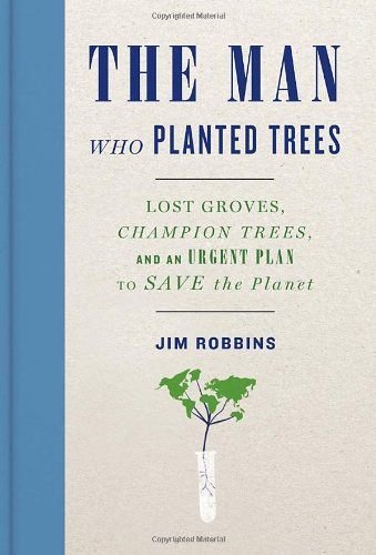 Man Who Planted Trees Lost Groves, Champion Trees, and an Urgent Plan to Save the Planet  2012 9781400069064 Front Cover